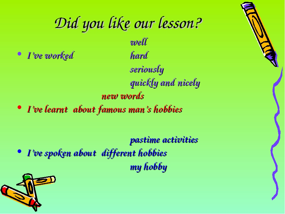 Did you like our lesson? 					well I've worked		hard 					seriously 					quic...