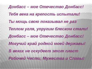 Донбасс – мое Отечество Донбасс! Тебя века на крепость испытали! Ты мощь свою