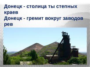 Донецк - столица ты степных краев Донецк - гремит вокруг заводов рев Донецк -