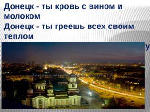 Донецк - ты кровь с вином и молоком Донецк - ты греешь всех своим теплом Доне