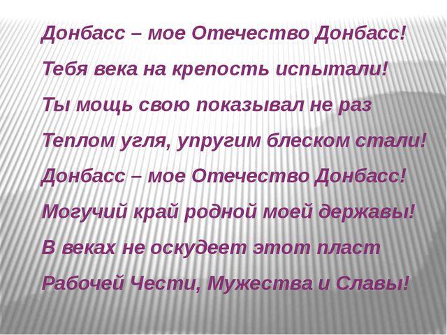 Донбасс – мое Отечество Донбасс! Тебя века на крепость испытали! Ты мощь свою...