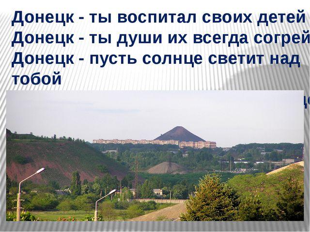 Донецк - ты воспитал своих детей Донецк - ты души их всегда согрей Донецк - п...