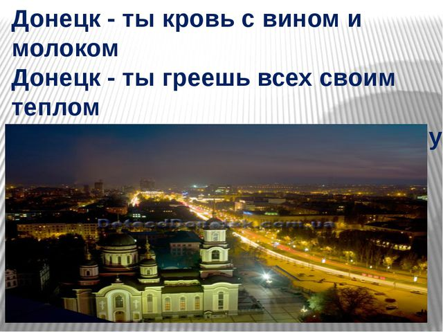 Донецк - ты кровь с вином и молоком Донецк - ты греешь всех своим теплом Доне...