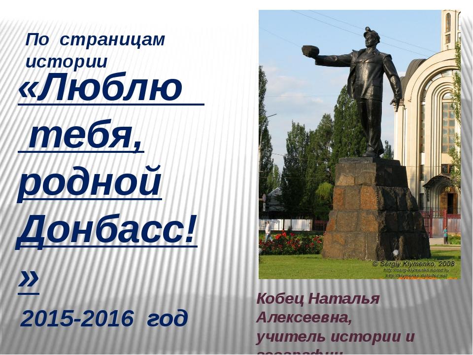«Люблю тебя, родной Донбасс!» 2015-2016 год Кобец Наталья Алексеевна, учитель...