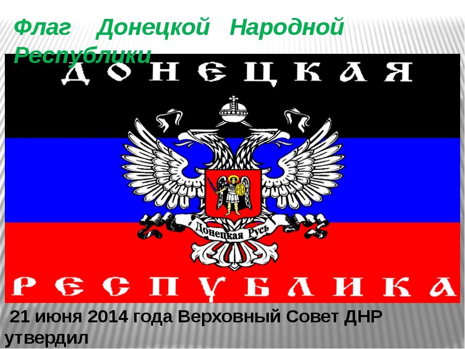 21 июня 2014 года Верховный Совет ДНР утвердил данный флаг как официальный Ф...