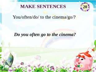 Do you often go to the cinema? You/often/do/ to the cinema/go/? MAKE SENTENCE