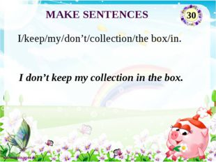 I don't keep my collection in the box. I/keep/my/don't/collection/the box/in.