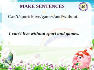 I can't live without sport and games. Can't/sport/I/live/games/and/without. M