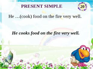 He cooks food on the fire very well. He …(cook) food on the fire very well. P