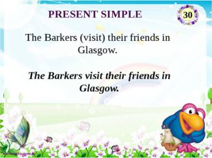 The Barkers visit their friends in Glasgow. The Barkers (visit) their friends