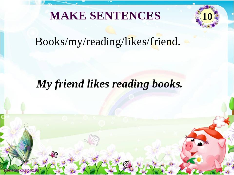 My friend likes reading books. Books/my/reading/likes/friend. MAKE SENTENCES 10