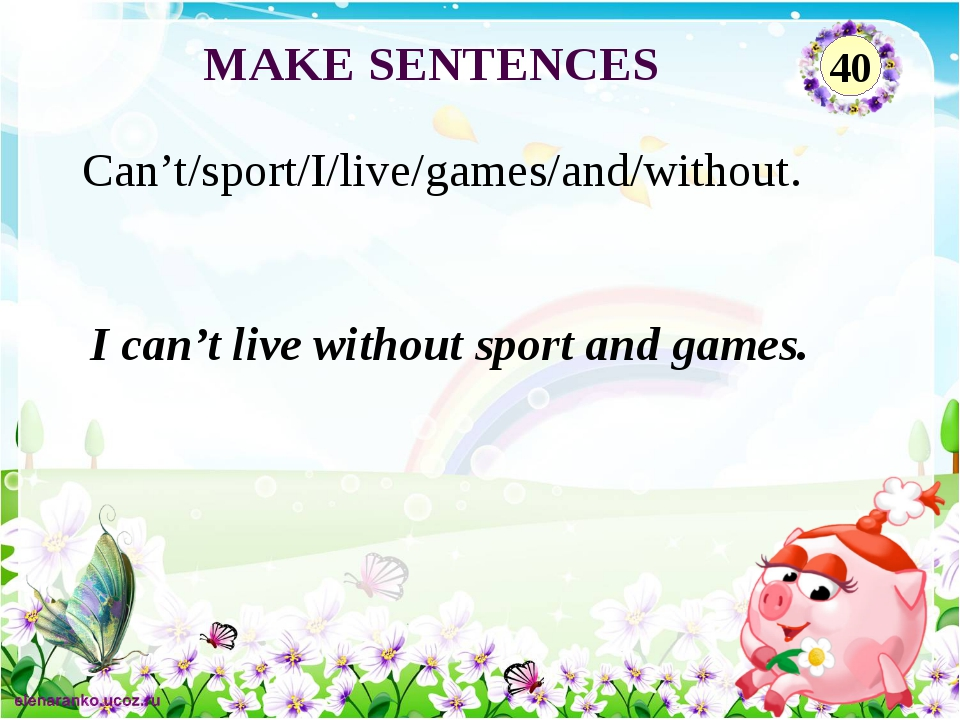 I can't live without sport and games. Can't/sport/I/live/games/and/without. M...