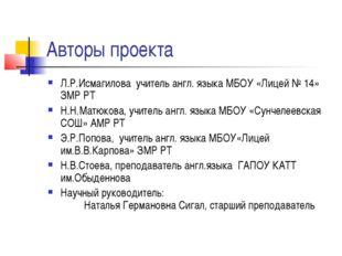 Авторы проекта Л.Р.Исмагилова учитель англ. языка МБОУ «Лицей № 14» ЗМР РТ Н.