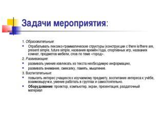 Задачи мероприятия: 1. Образовательные: Отрабатывать лексико-грамматические с