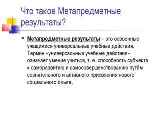 Что такое Метапредметные результаты? Метапредметные результаты – это освоенны