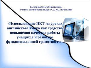 Васильева Ольга Михайловна, учитель английского языка в СШ №22 г.Костаная «Ис