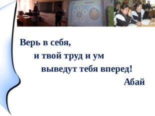 Верь в себя, и твой труд и ум выведут тебя вперед! Абай