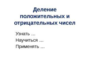 Узнать … Научиться … Применять … Деление положительных и отрицательных чисел