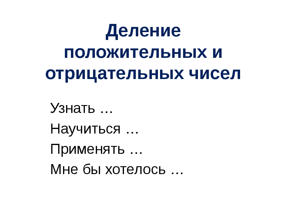 Узнать … Научиться … Применять … Мне бы хотелось … Деление положительных и от...