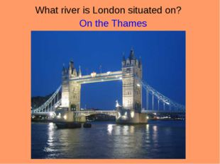 What river is London situated on? 				On the Thames