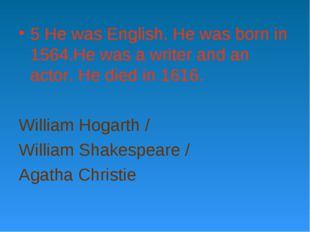 5 He was English. He was born in 1564.He was a writer and an actor. He died i