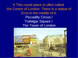 6 This round place is often called the Centre of London. There is a statue o