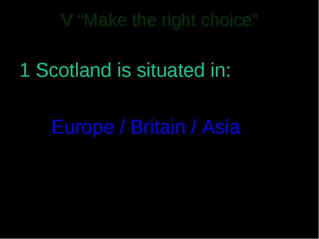 """V """"Make the right choice"""" 1 Scotland is situated in: Europe / Britain / Asia"""