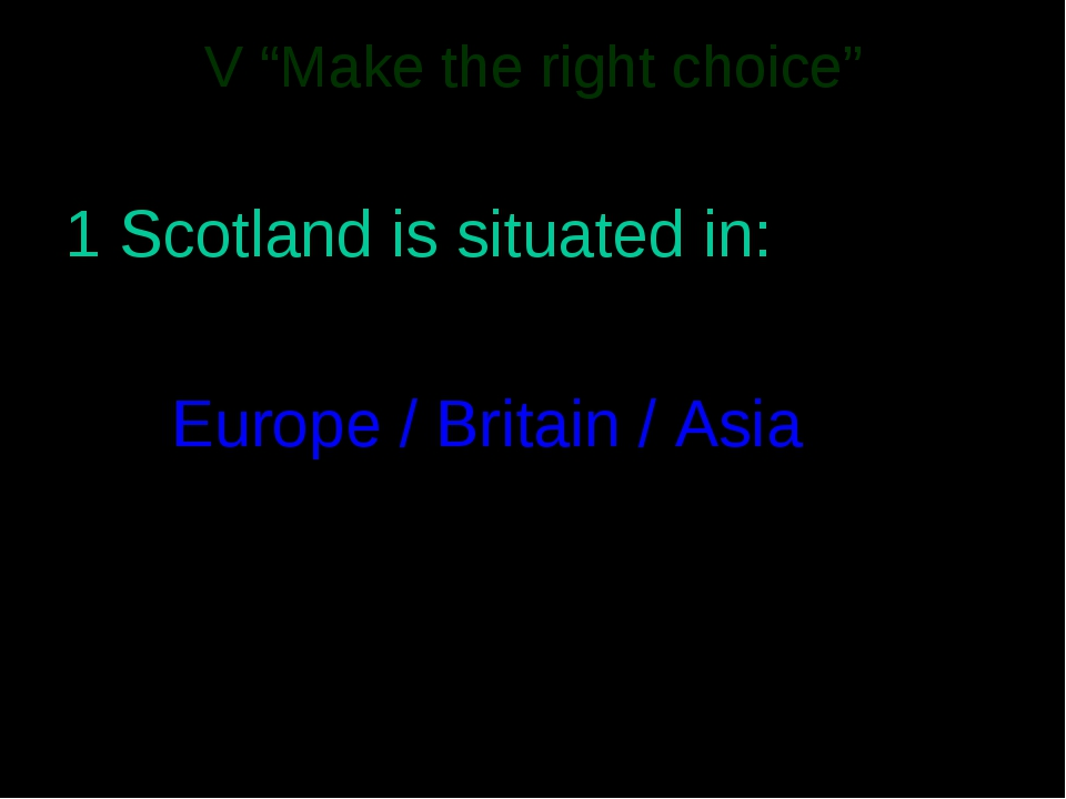 "V ""Make the right choice"" 1 Scotland is situated in: 		Europe / Britain / Asia"