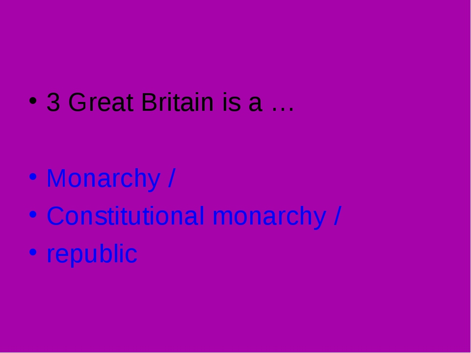 3 Great Britain is a … Monarchy / Constitutional monarchy / republic