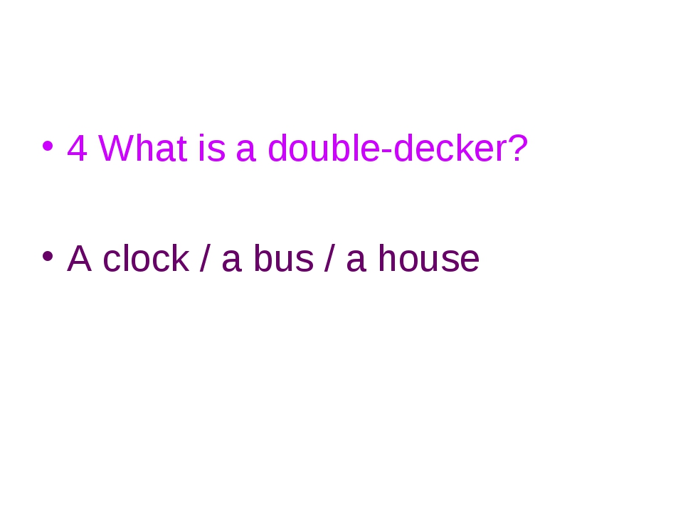 4 What is a double-decker? A clock / a bus / a house