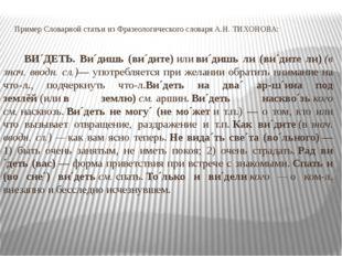 Пример Словарной статьи из Фразеологического словаря А.Н. ТИХОНОВА: ВИ´ДЕТЬ.