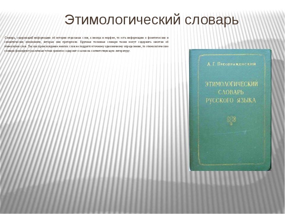 Этимологический словарь Словарь, содержащий информацию об истории отдельных...