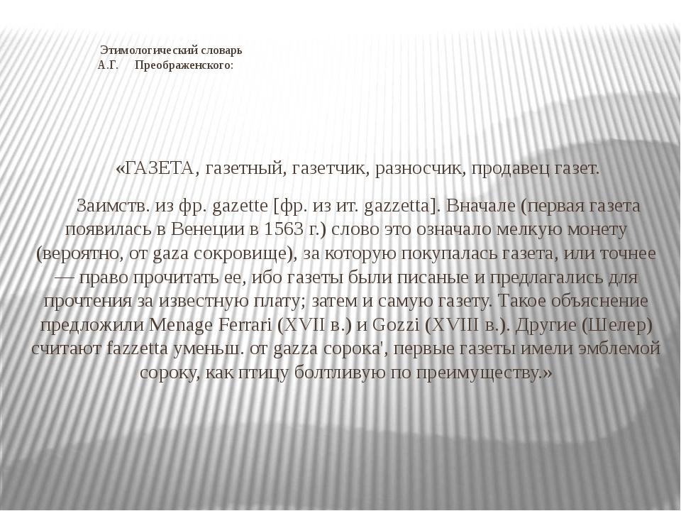 Этимологический словарь А.Г. Преображенского: «ГАЗЕТА, газетный, газетчик, р...