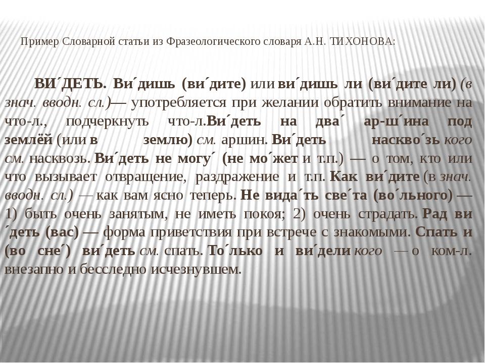 Пример Словарной статьи из Фразеологического словаря А.Н. ТИХОНОВА: ВИ´ДЕТЬ....
