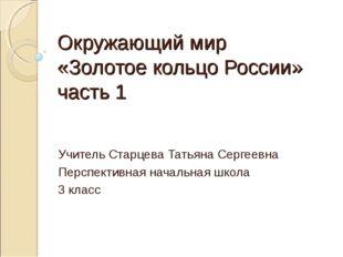 Окружающий мир «Золотое кольцо России» часть 1 Учитель Старцева Татьяна Серге