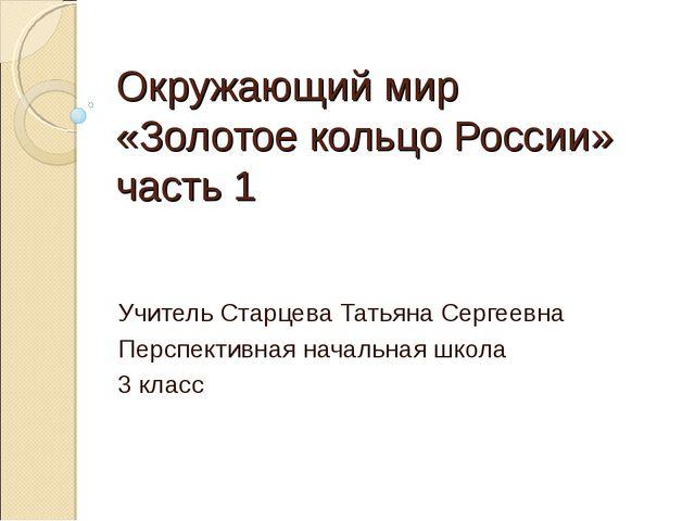 Окружающий мир «Золотое кольцо России» часть 1 Учитель Старцева Татьяна Серге...