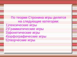 По теории Стронина игры делятся на следующие категории: 1)лексические игры 2)