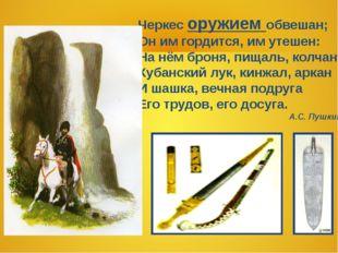 Черкес оружием обвешан; Он им гордится, им утешен: На нём броня, пищаль, колч