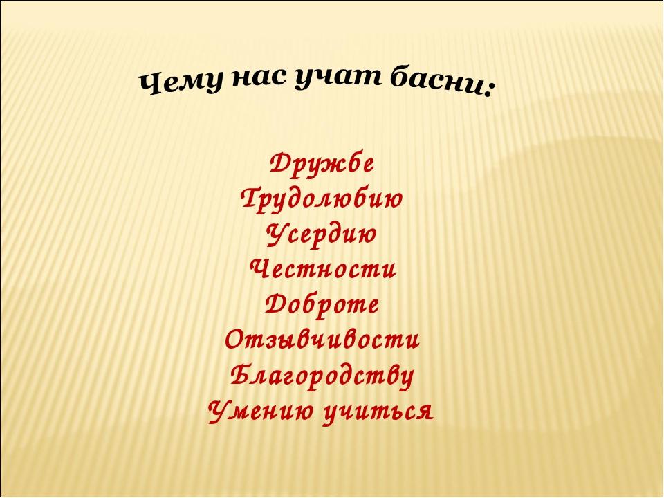 Дружбе Трудолюбию Усердию Честности Доброте Отзывчивости Благородству Умению...