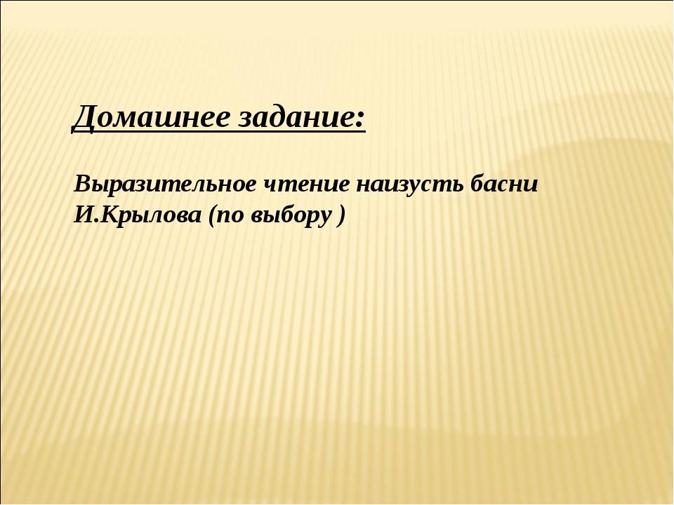 Домашнее задание: Выразительное чтение наизусть басни И.Крылова (по выбору )