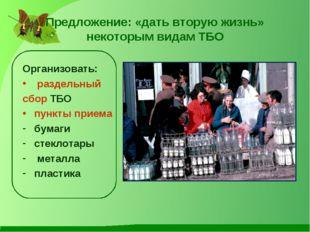 Предложение: «дать вторую жизнь» некоторым видам ТБО Организовать: раздельный