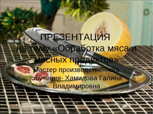 ПРЕЗЕНТАЦИЯ на тему «Обработка мяса и мясных продуктов» Мастер производственн...