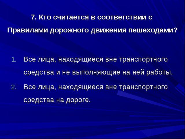 7. Кто считается в соответствии с Правилами дорожного движения пешеходами? Вс...