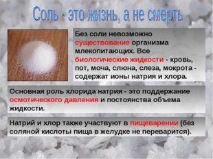Без соли невозможно существование организма млекопитающих. Все биологические