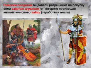 Римским солдатам выдавали разрешение на покупку соли salarium argentum, от ко