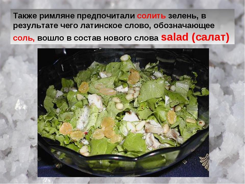 Также римляне предпочитали солить зелень, в результате чего латинское слово,...