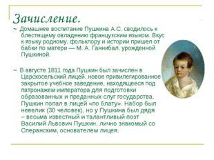 Зачисление. ~ Домашнее воспитание Пушкина А.С. сводилось к блестящему овладен