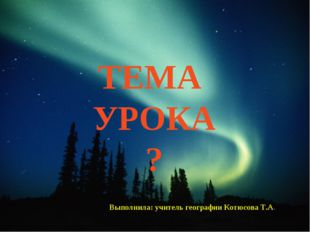 ТЕМА УРОКА ? Выполнила: учитель географии Котюсова Т.А.