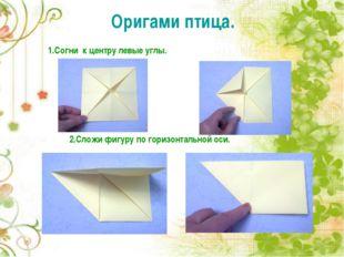 1.Согни к центру левые углы. Оригами птица. 2.Сложи фигуру по горизонтальной