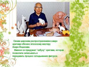 Своим широким распространением в мире оригами обязано японскому мастеру Акир